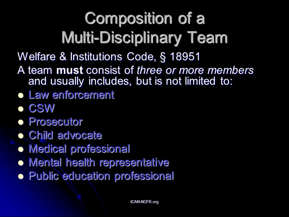 ICAN-NCFR.org Composition of a Multi-Disciplinary Team Welfare & Institutions Code, § 18951 A team must consist of three or more members and usually includes, but is not limited to: Law enforcement Law enforcement CSW CSW Prosecutor Prosecutor Child advocate Child advocate Medical professional Medical professional Mental health representative Mental health representative Public education professional Public education professional
