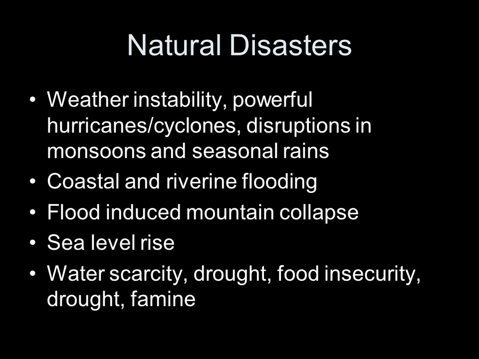 Natural Disasters Weather instability, powerful hurricanes/cyclones, disruptions in monsoons and seasonal rains Coastal and riverine flooding Flood induced mountain collapse Sea level rise Water scarcity, drought, food insecurity, drought, famine