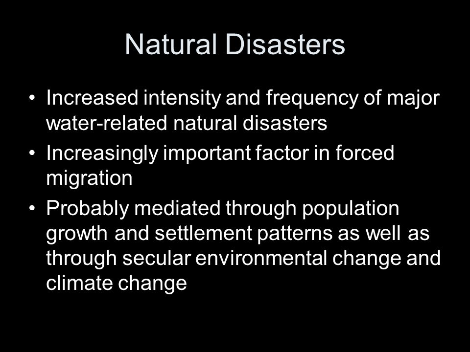 Natural Disasters Increased intensity and frequency of major water-related natural disasters Increasingly important factor in forced migration Probably mediated through population growth and settlement patterns as well as through secular environmental change and climate change