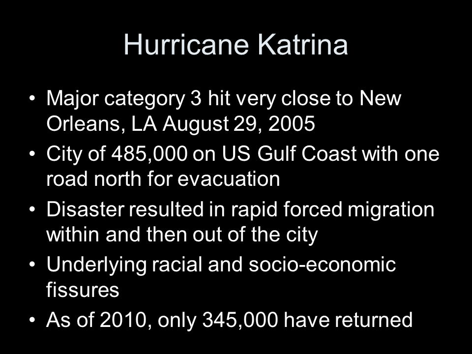 Hurricane Katrina Major category 3 hit very close to New Orleans, LA August 29, 2005 City of 485,000 on US Gulf Coast with one road north for evacuation Disaster resulted in rapid forced migration within and then out of the city Underlying racial and socio-economic fissures As of 2010, only 345,000 have returned