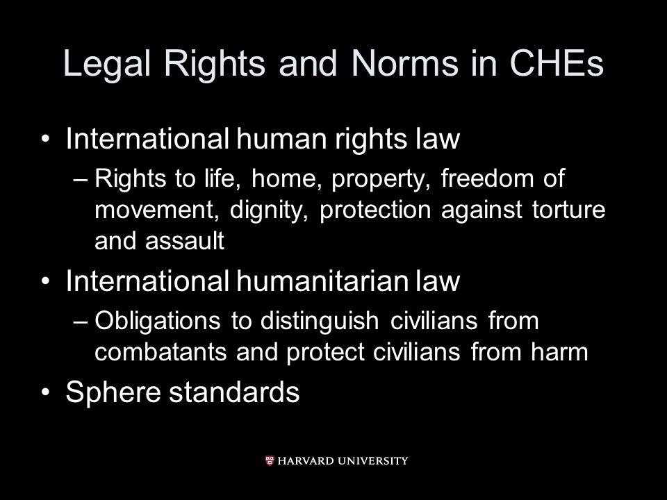 Legal Rights and Norms in CHEs International human rights law –Rights to life, home, property, freedom of movement, dignity, protection against torture and assault International humanitarian law –Obligations to distinguish civilians from combatants and protect civilians from harm Sphere standards