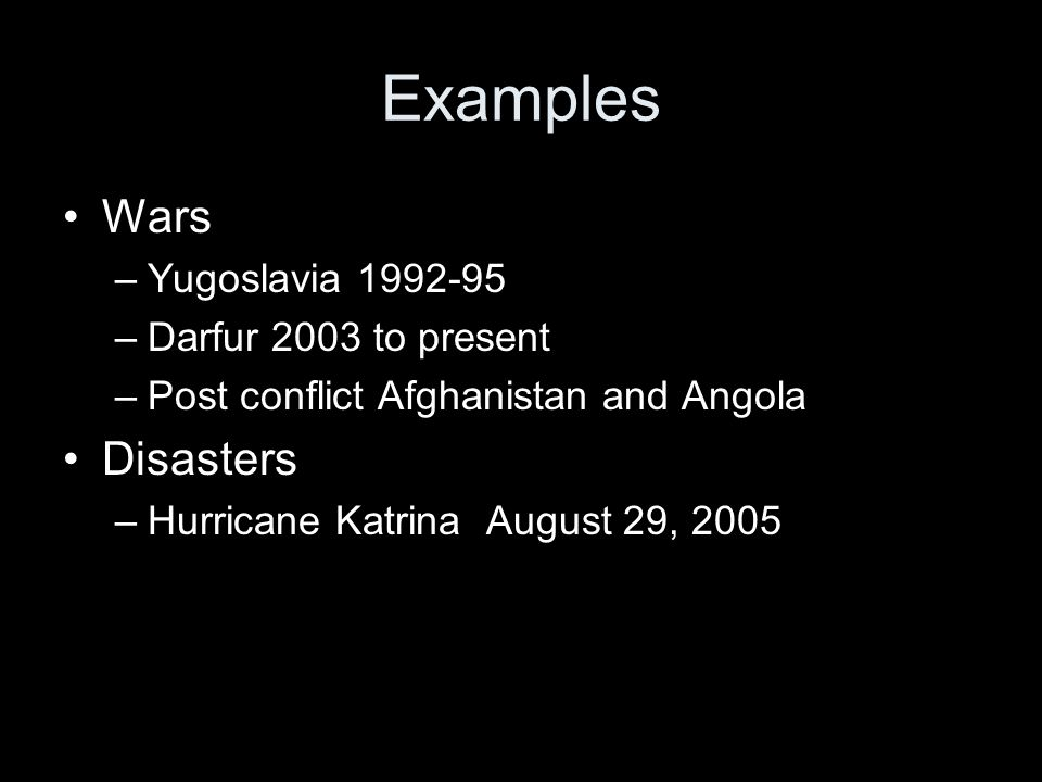 Examples Wars –Yugoslavia 1992-95 –Darfur 2003 to present –Post conflict Afghanistan and Angola Disasters –Hurricane Katrina August 29, 2005