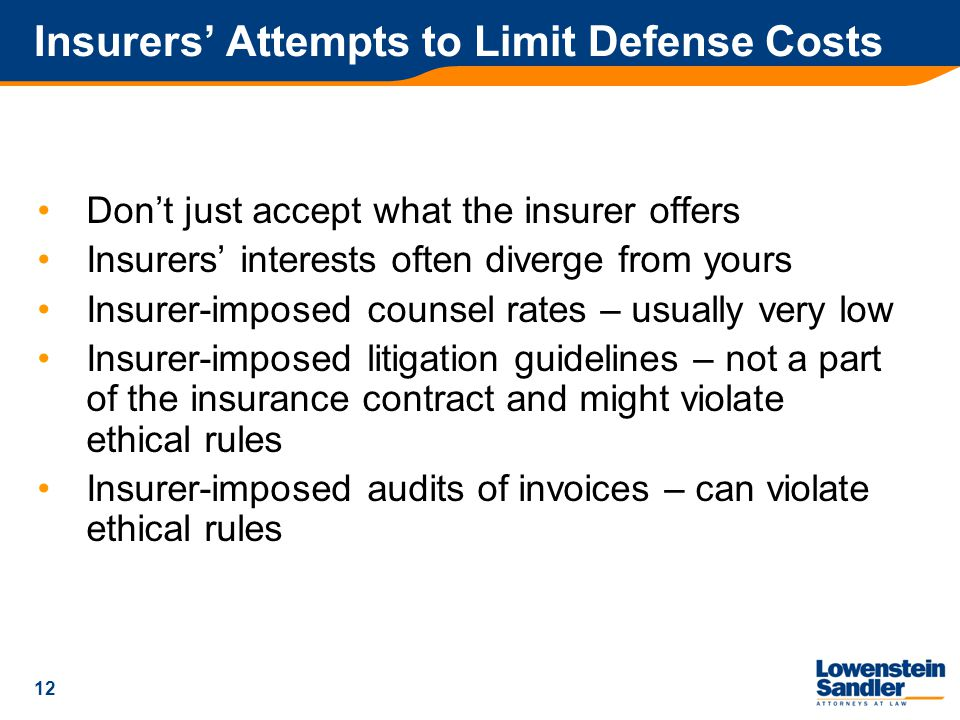 12 Insurers' Attempts to Limit Defense Costs Don't just accept what the insurer offers Insurers' interests often diverge from yours Insurer-imposed counsel rates – usually very low Insurer-imposed litigation guidelines – not a part of the insurance contract and might violate ethical rules Insurer-imposed audits of invoices – can violate ethical rules