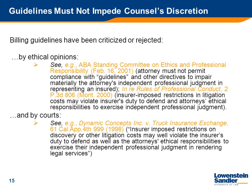 15 Guidelines Must Not Impede Counsel's Discretion Billing guidelines have been criticized or rejected: …by ethical opinions:  See, e.g., ABA Standing Committee on Ethics and Professional Responsibility (Feb.
