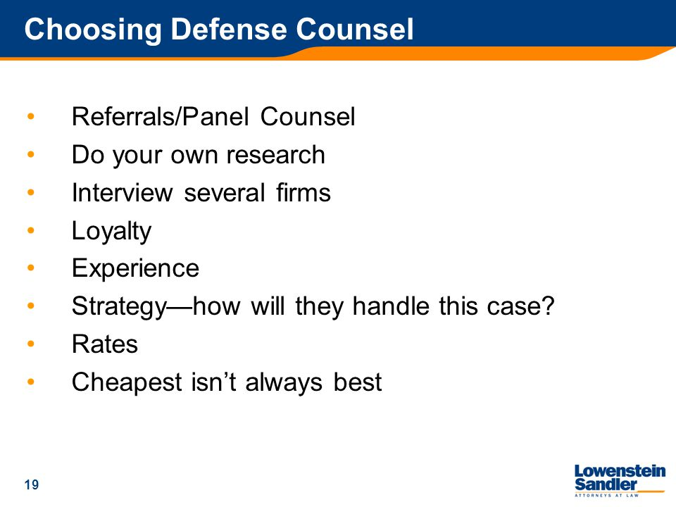 19 Choosing Defense Counsel Referrals/Panel Counsel Do your own research Interview several firms Loyalty Experience Strategy—how will they handle this case.