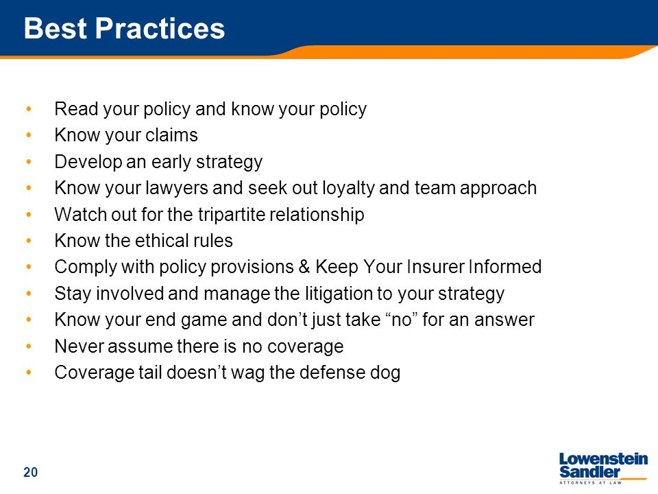 20 Best Practices Read your policy and know your policy Know your claims Develop an early strategy Know your lawyers and seek out loyalty and team approach Watch out for the tripartite relationship Know the ethical rules Comply with policy provisions & Keep Your Insurer Informed Stay involved and manage the litigation to your strategy Know your end game and don't just take no for an answer Never assume there is no coverage Coverage tail doesn't wag the defense dog