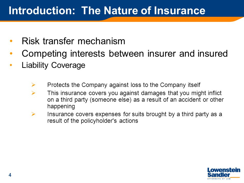4 Introduction: The Nature of Insurance Risk transfer mechanism Competing interests between insurer and insured Liability Coverage  Protects the Company against loss to the Company itself  This insurance covers you against damages that you might inflict on a third party (someone else) as a result of an accident or other happening  Insurance covers expenses for suits brought by a third party as a result of the policyholder s actions