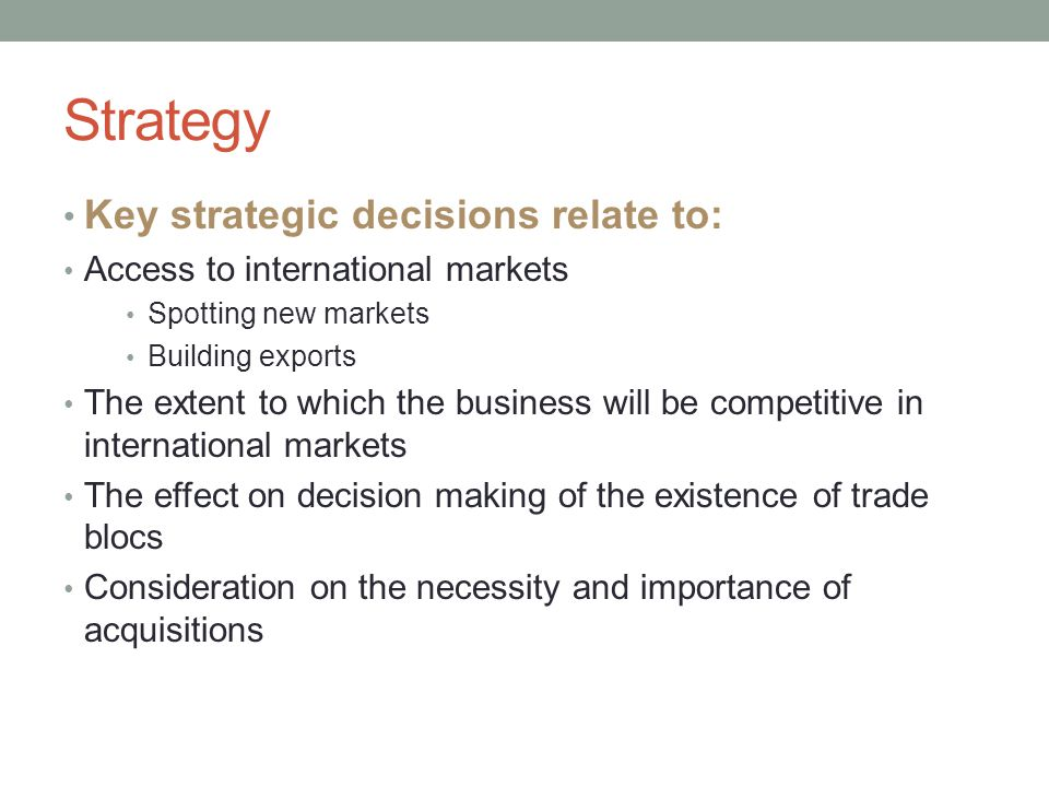 Key strategic decisions relate to: Access to international markets Spotting new markets Building exports The extent to which the business will be competitive in international markets The effect on decision making of the existence of trade blocs Consideration on the necessity and importance of acquisitions