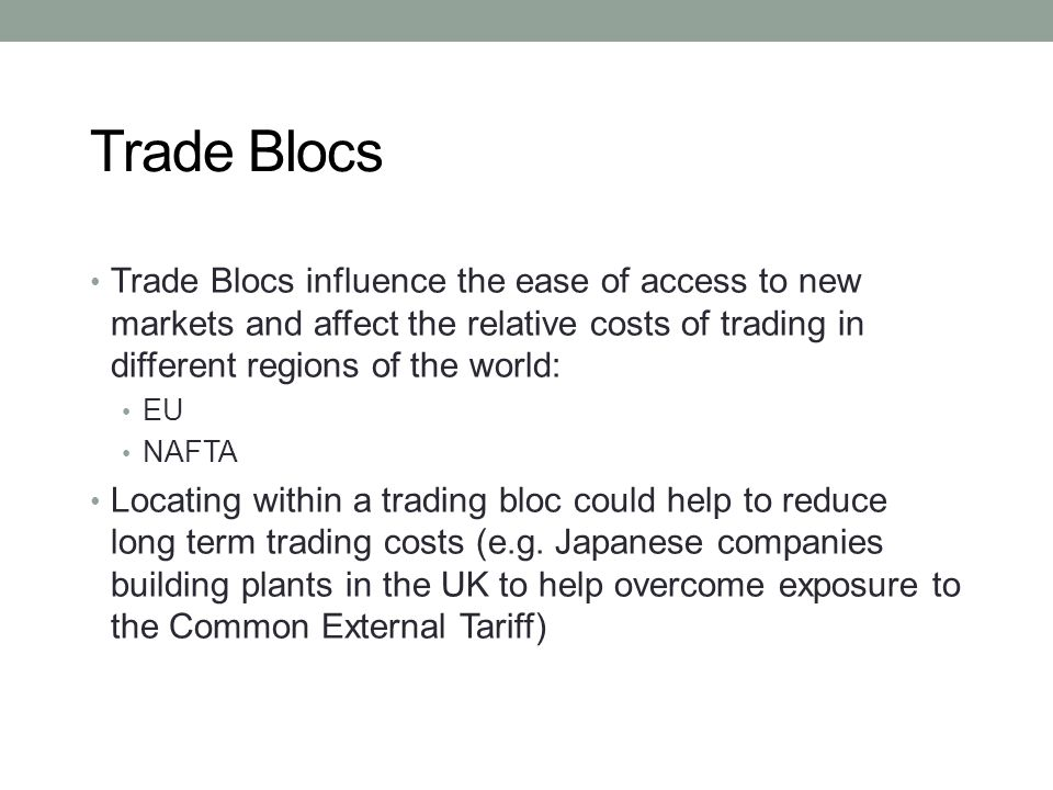 Trade Blocs Trade Blocs influence the ease of access to new markets and affect the relative costs of trading in different regions of the world: EU NAF