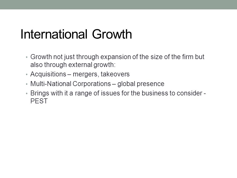 International Growth Growth not just through expansion of the size of the firm but also through external growth: Acquisitions – mergers, takeovers Mul
