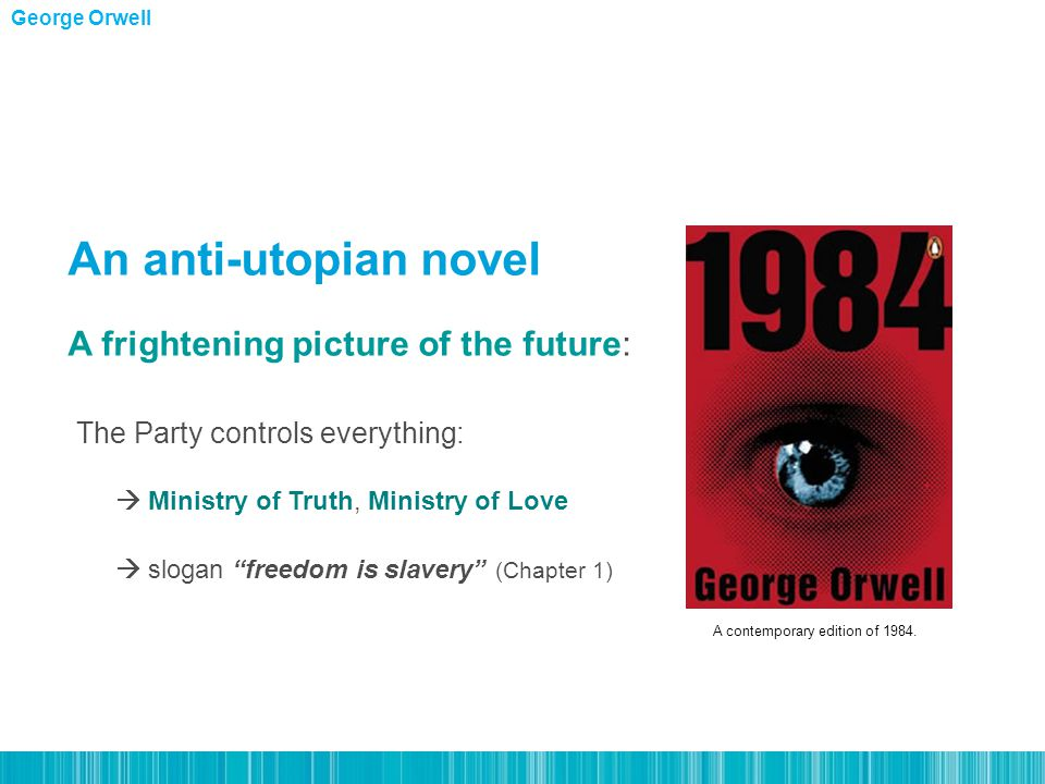 The Party controls everything:  Ministry of Truth, Ministry of Love  slogan freedom is slavery (Chapter 1) An anti-utopian novel A frightening picture of the future: George Orwell A contemporary edition of 1984.