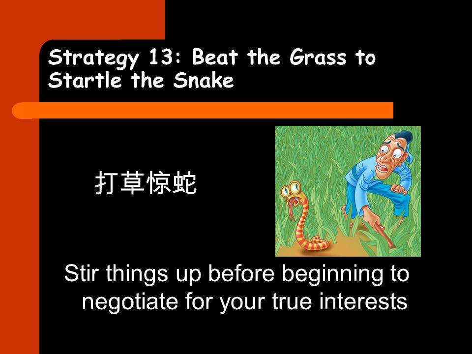 Strategy 13: Beat the Grass to Startle the Snake 打草惊蛇 Stir things up before beginning to negotiate for your true interests