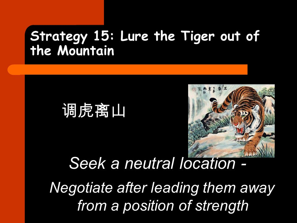 Strategy 15: Lure the Tiger out of the Mountain 调虎离山 Seek a neutral location - Negotiate after leading them away from a position of strength