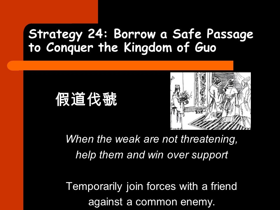 Strategy 24: Borrow a Safe Passage to Conquer the Kingdom of Guo 假道伐虢 When the weak are not threatening, help them and win over support Temporarily jo