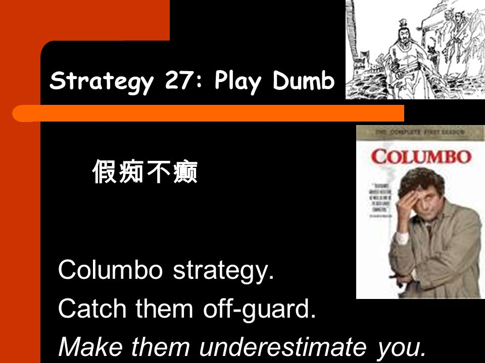 Strategy 27: Play Dumb 假痴不癫 Columbo strategy. Catch them off-guard. Make them underestimate you.