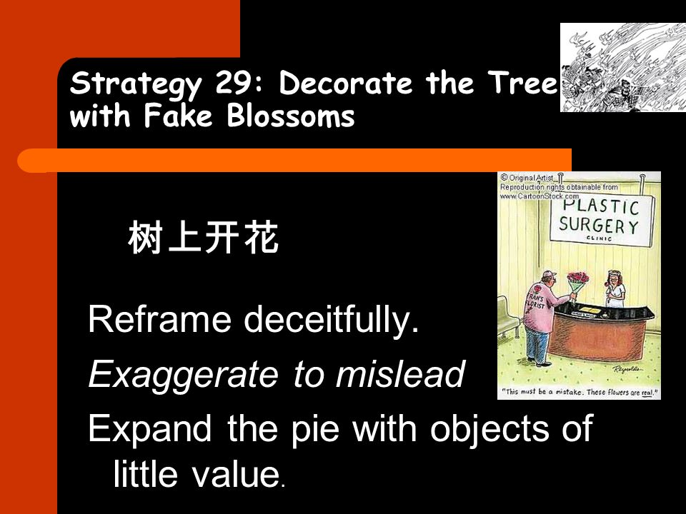 Strategy 29: Decorate the Tree with Fake Blossoms 树上开花 Reframe deceitfully. Exaggerate to mislead Expand the pie with objects of little value.