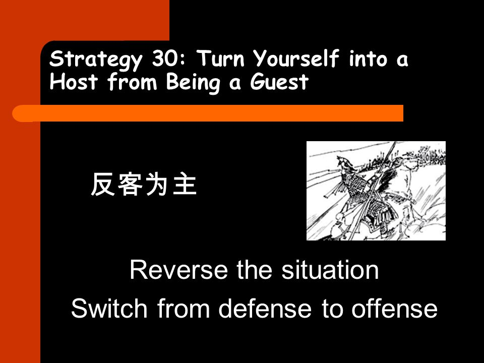 Strategy 30: Turn Yourself into a Host from Being a Guest 反客为主 Reverse the situation Switch from defense to offense