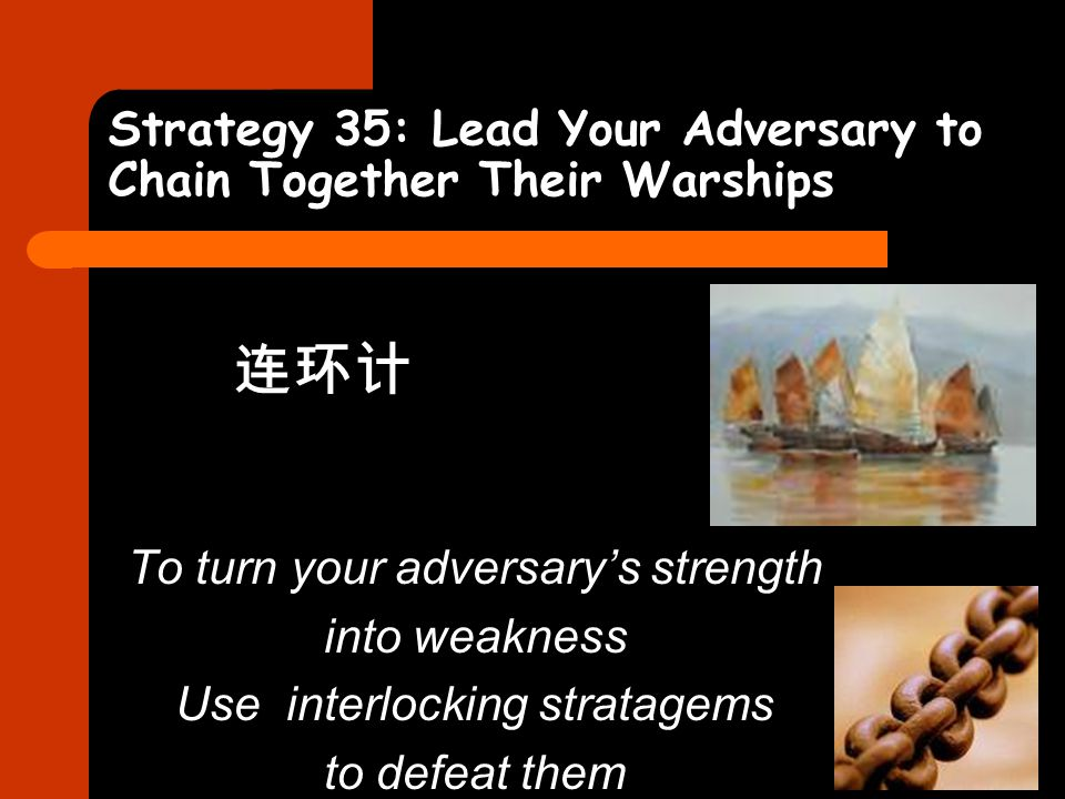 Strategy 35: Lead Your Adversary to Chain Together Their Warships 连环计 To turn your adversary's strength into weakness Use interlocking stratagems to d