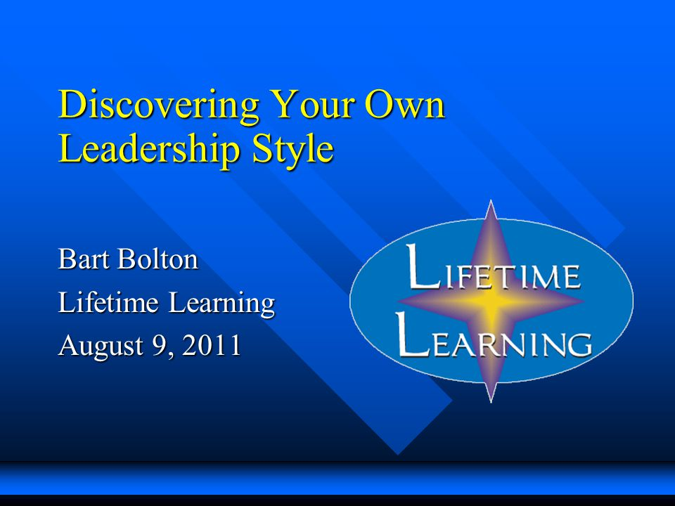 Discovering Your Own Leadership Style Bart Bolton Lifetime Learning August 9, 2011