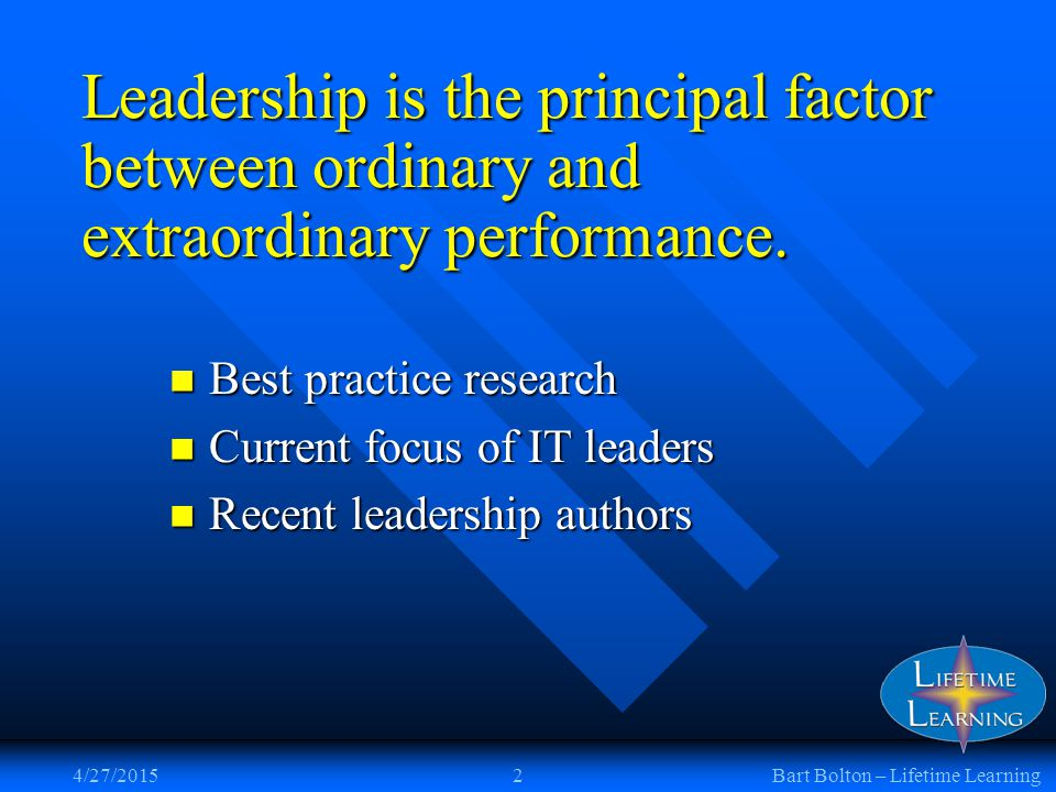 4/27/20152Bart Bolton – Lifetime Learning Leadership is the principal factor between ordinary and extraordinary performance. Best practice research Be