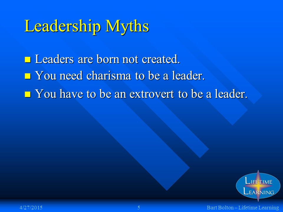 4/27/20155Bart Bolton – Lifetime Learning Leadership Myths You need charisma to be a leader.