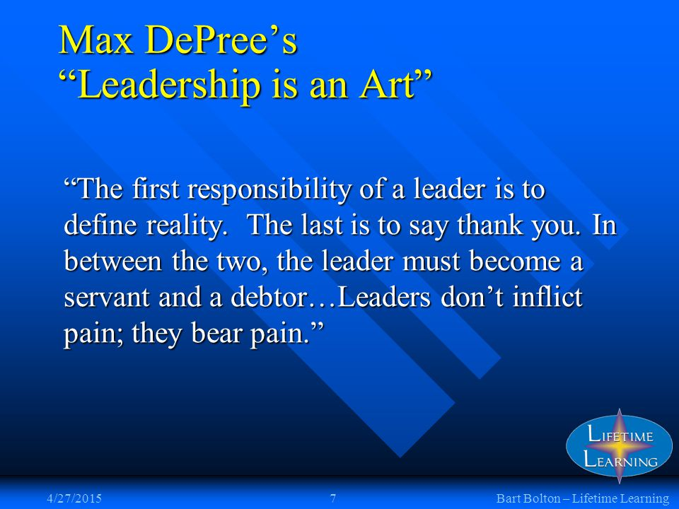 4/27/20157Bart Bolton – Lifetime Learning Max DePree's Leadership is an Art The first responsibility of a leader is to define reality.