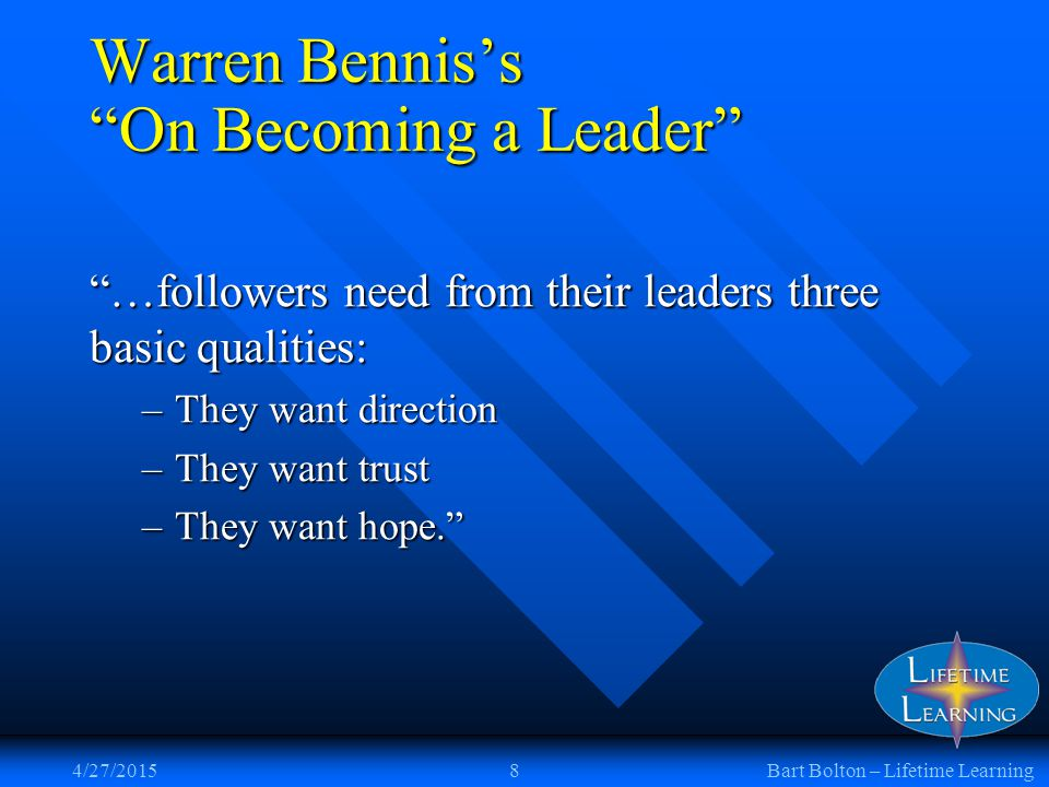 4/27/20158Bart Bolton – Lifetime Learning Warren Bennis's On Becoming a Leader …followers need from their leaders three basic qualities: –They want direction –They want trust –They want hope.