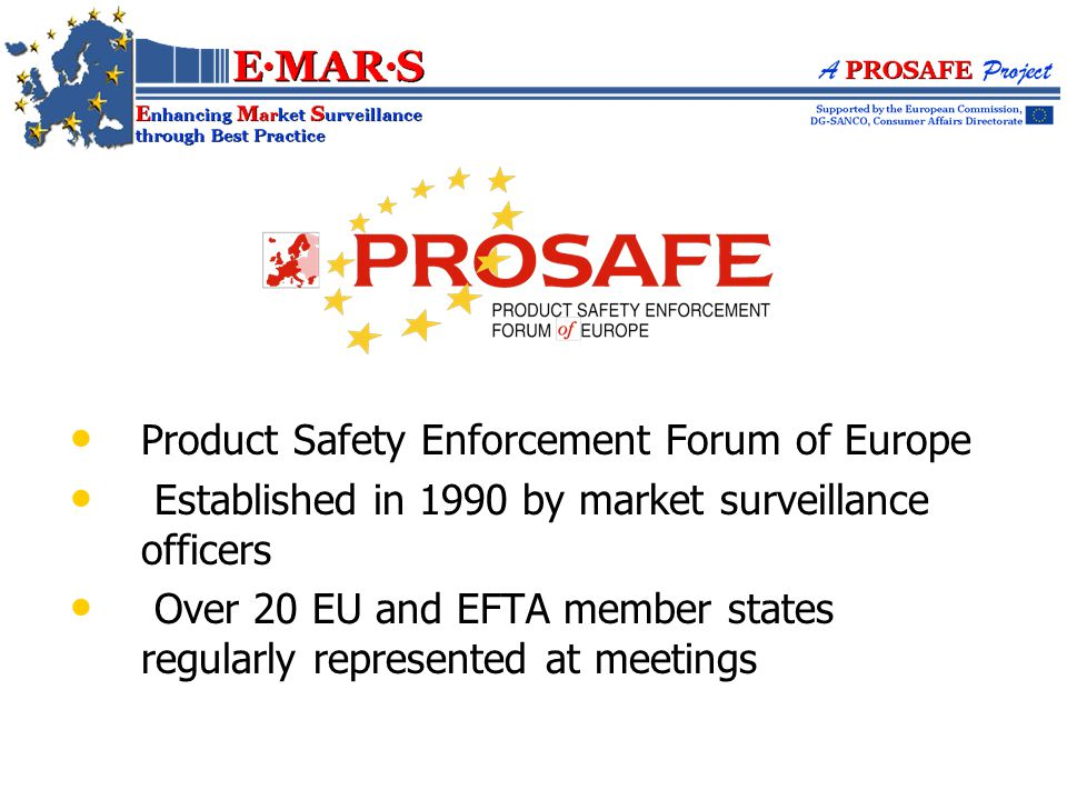 Product Safety Enforcement Forum of Europe Established in 1990 by market surveillance officers Over 20 EU and EFTA member states regularly represented at meetings