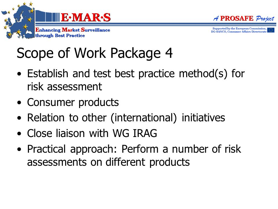 Establish and test best practice method(s) for risk assessment Consumer products Relation to other (international) initiatives Close liaison with WG IRAG Practical approach: Perform a number of risk assessments on different products Scope of Work Package 4