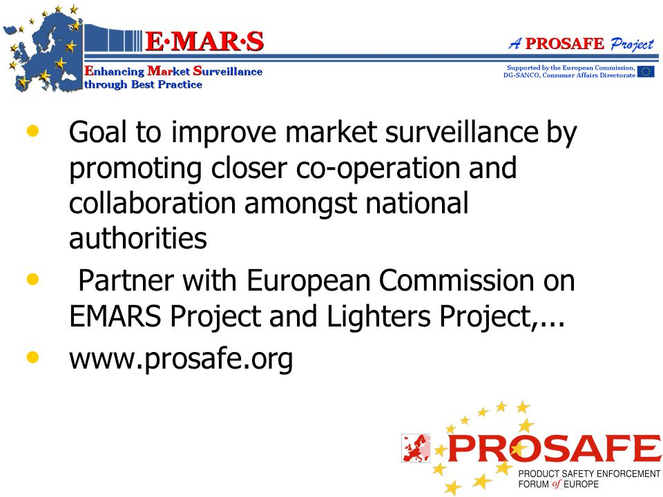 Goal to improve market surveillance by promoting closer co-operation and collaboration amongst national authorities Partner with European Commission on EMARS Project and Lighters Project,...