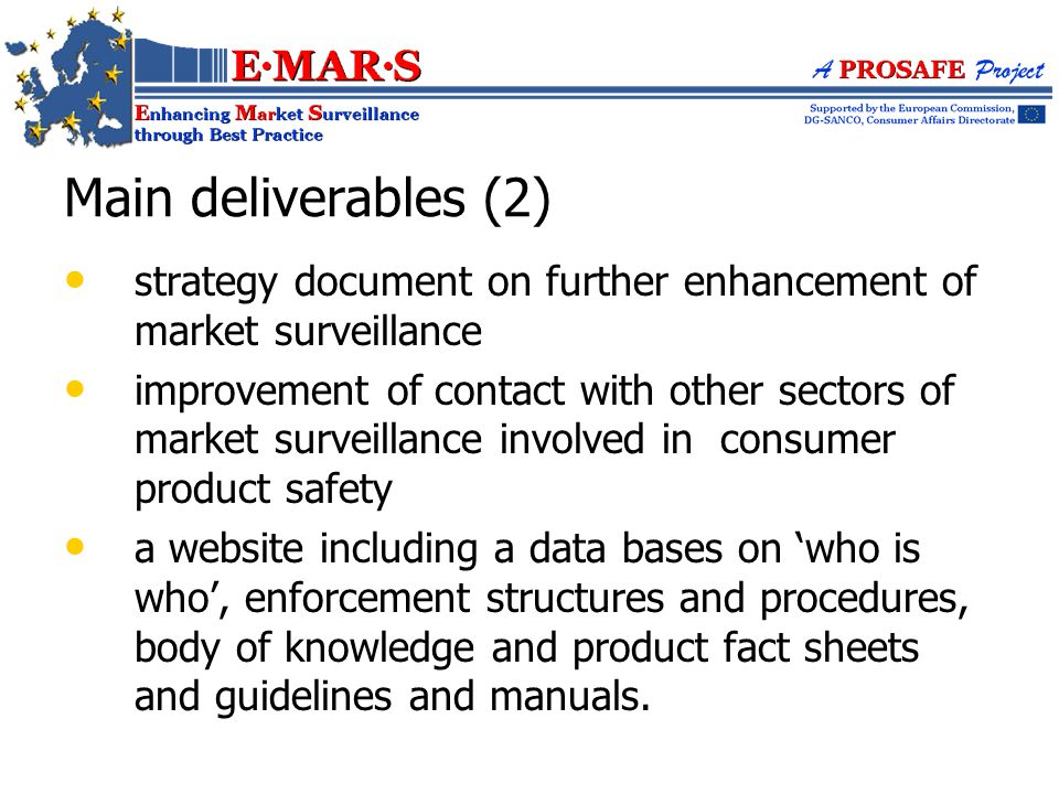 Main deliverables (2) strategy document on further enhancement of market surveillance improvement of contact with other sectors of market surveillance involved in consumer product safety a website including a data bases on 'who is who', enforcement structures and procedures, body of knowledge and product fact sheets and guidelines and manuals.