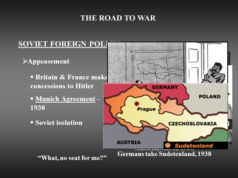 THE ROAD TO WAR SOVIET FOREIGN POLICY  Appeasement  Britain & France make concessions to Hitler  Munich Agreement - 1938  Soviet isolation The Anschluss: Nazi troops enter Austria, March 1938 What, no seat for me? Germans take Sudetenland, 1938