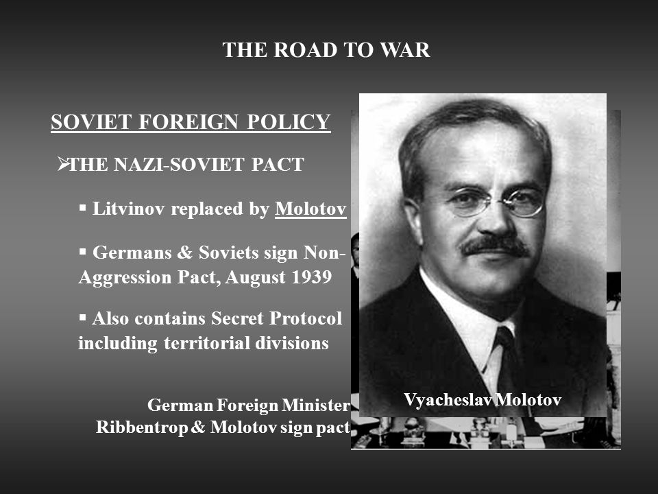 THE ROAD TO WAR SOVIET FOREIGN POLICY  THE NAZI-SOVIET PACT  Litvinov replaced by Molotov  Germans & Soviets sign Non- Aggression Pact, August 1939 German Foreign Minister Ribbentrop & Molotov sign pact  Also contains Secret Protocol including territorial divisions Vyacheslav Molotov