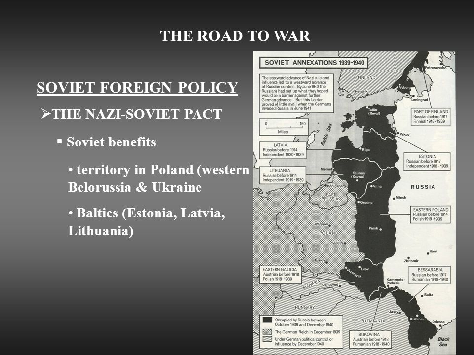 THE ROAD TO WAR SOVIET FOREIGN POLICY  THE NAZI-SOVIET PACT  Soviet benefits territory in Poland (western Belorussia & Ukraine Baltics (Estonia, Latvia, Lithuania)