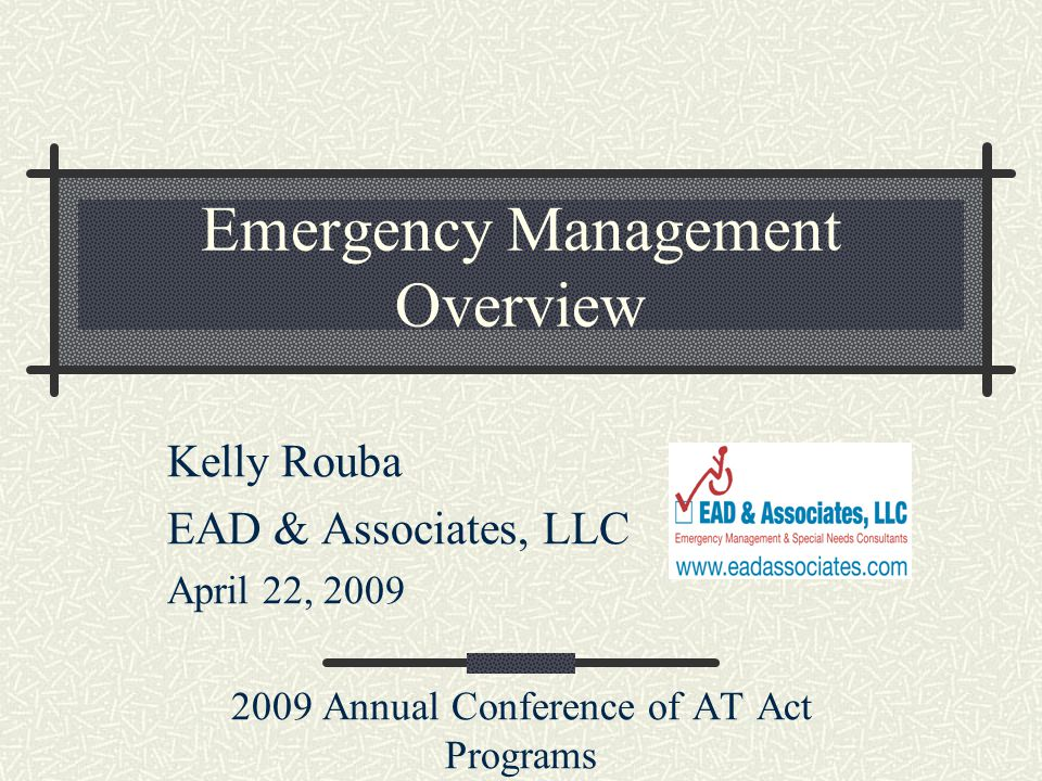 Emergency Management Overview Kelly Rouba EAD & Associates, LLC April 22, Annual Conference of AT Act Programs
