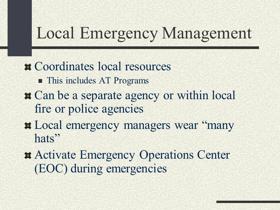 Local Emergency Management Coordinates local resources This includes AT Programs Can be a separate agency or within local fire or police agencies Local emergency managers wear many hats Activate Emergency Operations Center (EOC) during emergencies