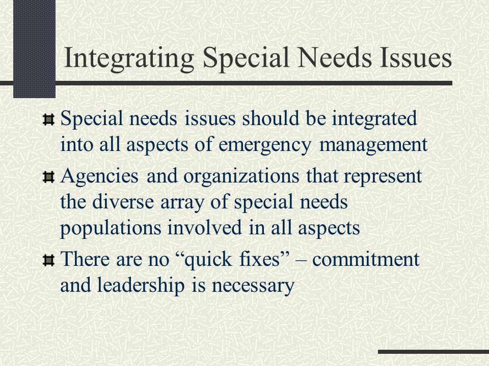 Integrating Special Needs Issues Special needs issues should be integrated into all aspects of emergency management Agencies and organizations that represent the diverse array of special needs populations involved in all aspects There are no quick fixes – commitment and leadership is necessary