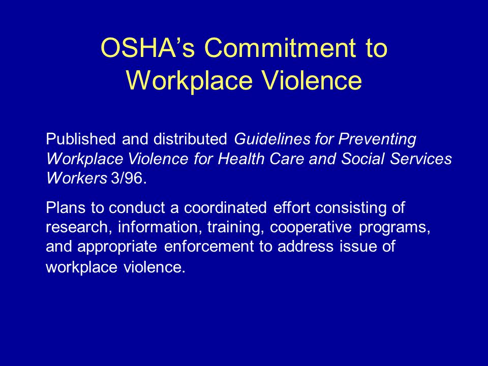OSHA's Commitment to Workplace Violence Published and distributed Guidelines for Preventing Workplace Violence for Health Care and Social Services Workers 3/96.