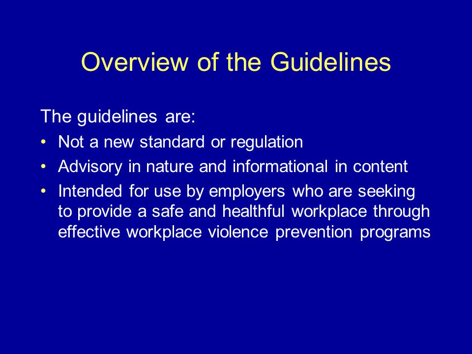 Overview of the Guidelines The guidelines are: Not a new standard or regulation Advisory in nature and informational in content Intended for use by employers who are seeking to provide a safe and healthful workplace through effective workplace violence prevention programs