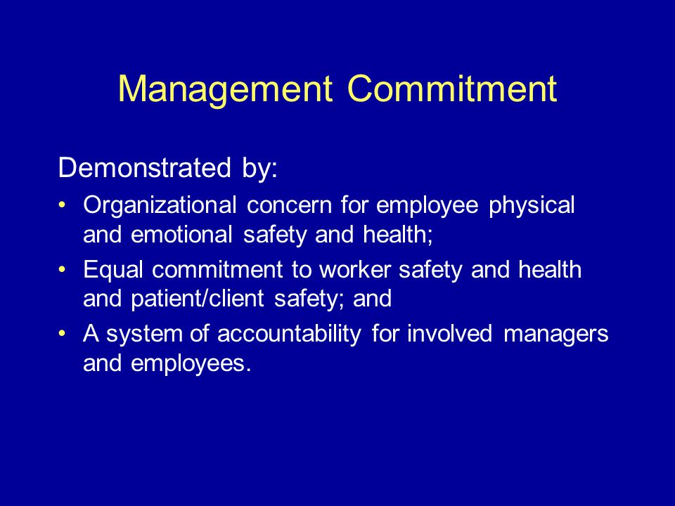 Management Commitment Demonstrated by: Organizational concern for employee physical and emotional safety and health; Equal commitment to worker safety and health and patient/client safety; and A system of accountability for involved managers and employees.