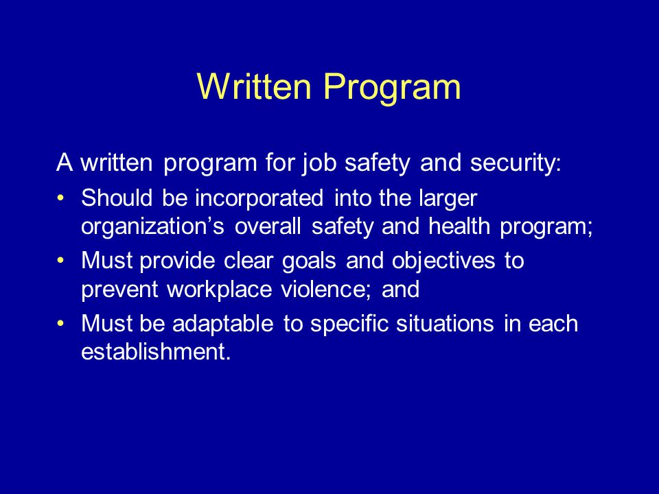Written Program A written program for job safety and security : Should be incorporated into the larger organization's overall safety and health program; Must provide clear goals and objectives to prevent workplace violence; and Must be adaptable to specific situations in each establishment.