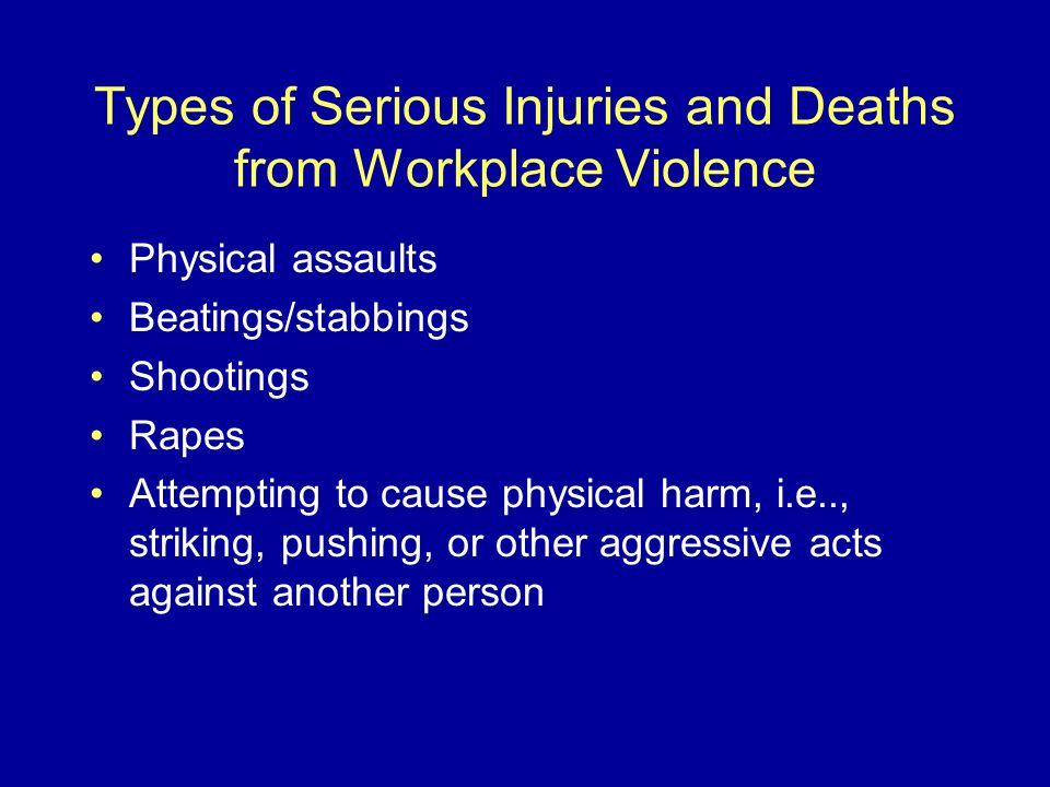 Types of Serious Injuries and Deaths from Workplace Violence Physical assaults Beatings/stabbings Shootings Rapes Attempting to cause physical harm, i.e.., striking, pushing, or other aggressive acts against another person