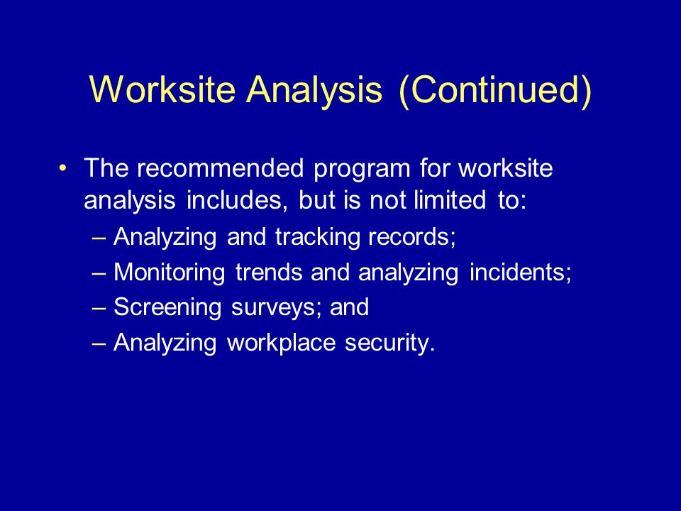 Worksite Analysis (Continued) The recommended program for worksite analysis includes, but is not limited to: –Analyzing and tracking records; –Monitoring trends and analyzing incidents; –Screening surveys; and –Analyzing workplace security.