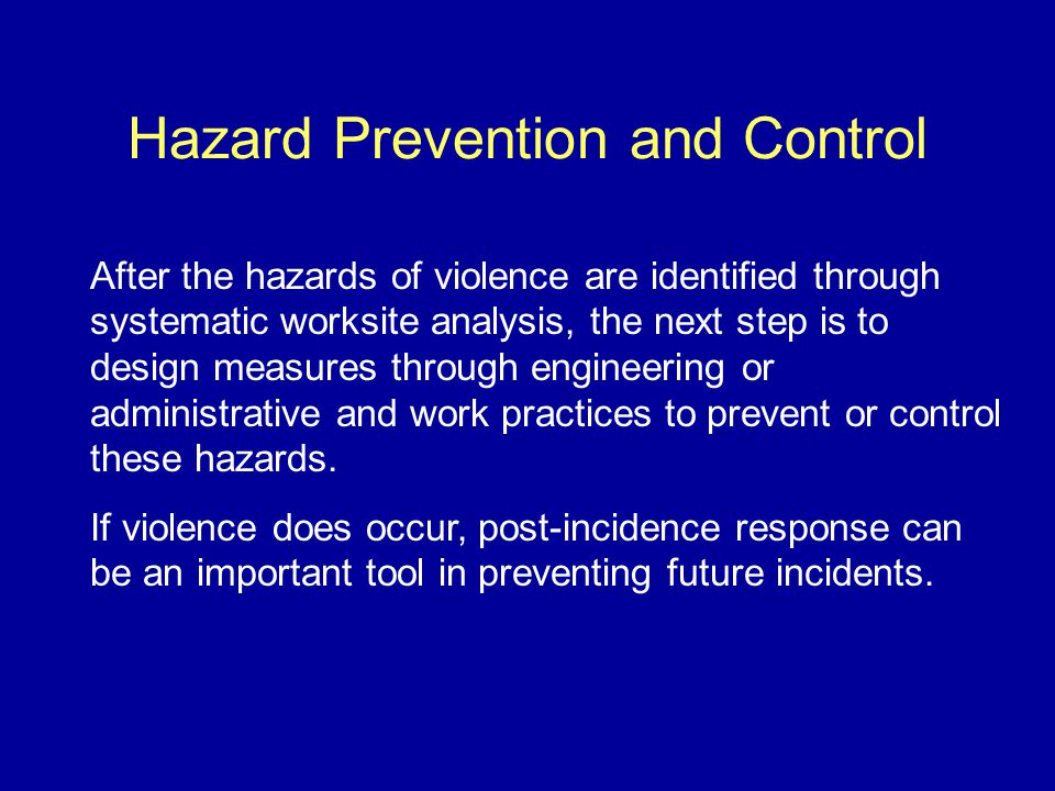 Hazard Prevention and Control After the hazards of violence are identified through systematic worksite analysis, the next step is to design measures through engineering or administrative and work practices to prevent or control these hazards.