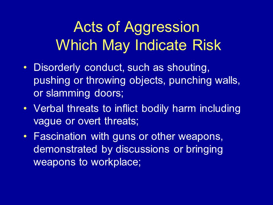 Acts of Aggression Which May Indicate Risk Disorderly conduct, such as shouting, pushing or throwing objects, punching walls, or slamming doors; Verbal threats to inflict bodily harm including vague or overt threats; Fascination with guns or other weapons, demonstrated by discussions or bringing weapons to workplace;