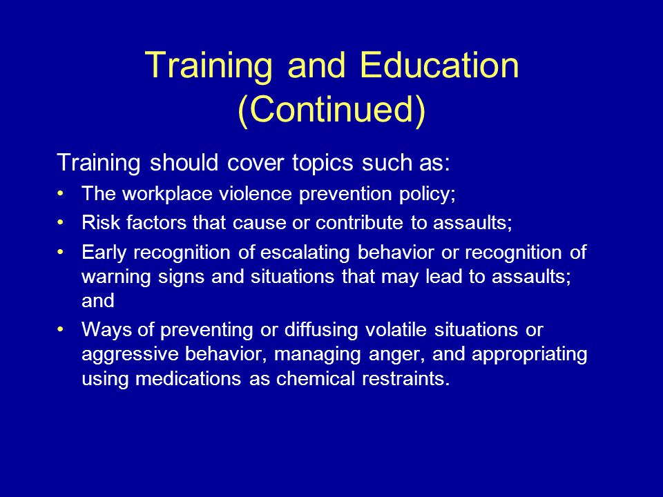 Training and Education (Continued) Training should cover topics such as: The workplace violence prevention policy; Risk factors that cause or contribute to assaults; Early recognition of escalating behavior or recognition of warning signs and situations that may lead to assaults; and Ways of preventing or diffusing volatile situations or aggressive behavior, managing anger, and appropriating using medications as chemical restraints.