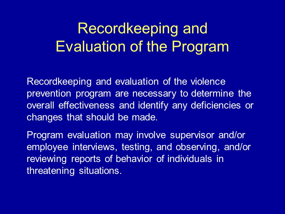 Recordkeeping and Evaluation of the Program Recordkeeping and evaluation of the violence prevention program are necessary to determine the overall effectiveness and identify any deficiencies or changes that should be made.