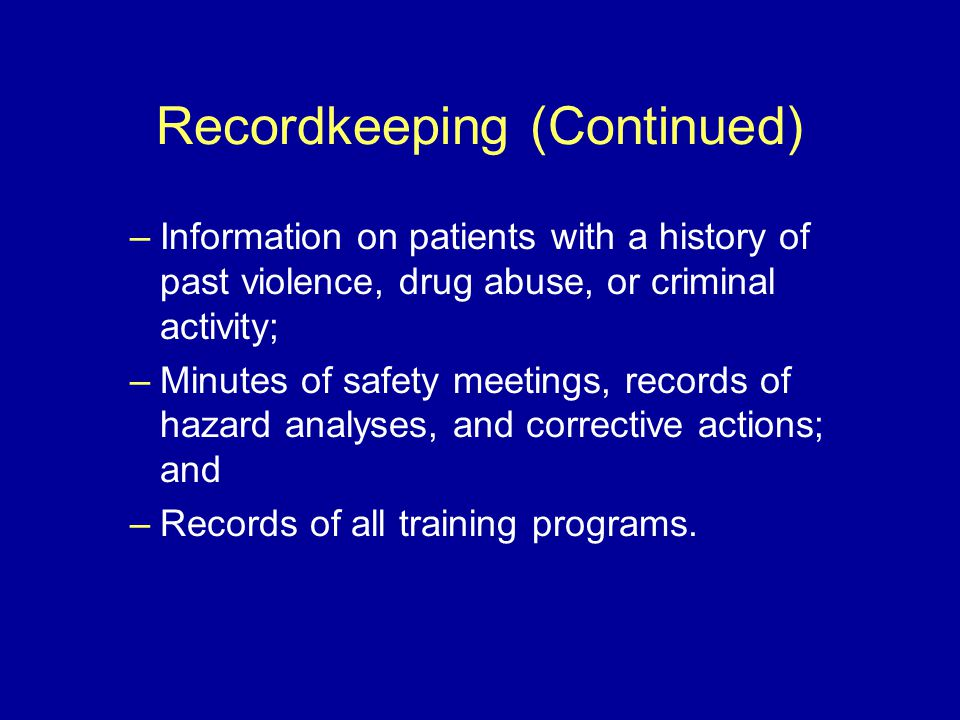 Recordkeeping (Continued) –Information on patients with a history of past violence, drug abuse, or criminal activity; –Minutes of safety meetings, records of hazard analyses, and corrective actions; and –Records of all training programs.