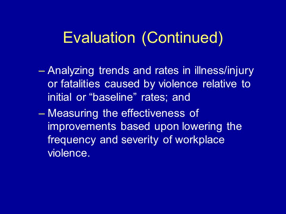 Evaluation (Continued) –Analyzing trends and rates in illness/injury or fatalities caused by violence relative to initial or baseline rates; and –Measuring the effectiveness of improvements based upon lowering the frequency and severity of workplace violence.