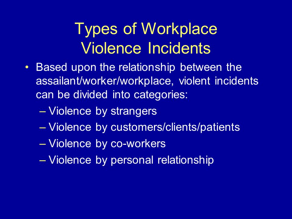 Types of Workplace Violence Incidents Based upon the relationship between the assailant/worker/workplace, violent incidents can be divided into categories: –Violence by strangers –Violence by customers/clients/patients –Violence by co-workers –Violence by personal relationship